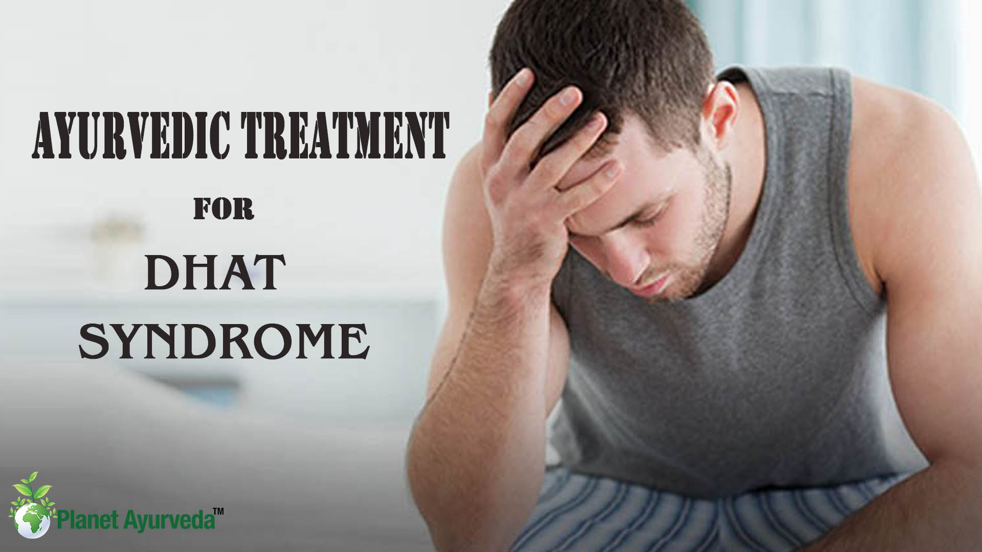 Herbal Remedies for Dhat Syndrome - Symptoms & Ayurvedic Treatment